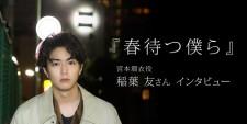『春待つ僕ら』公開記念 宮本瑠衣役・稲葉友インタビュー